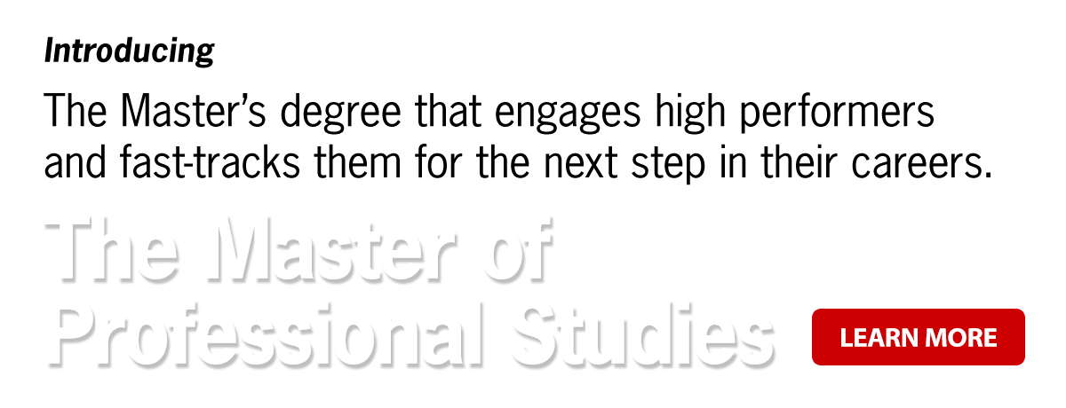 Introducing the Master's degree that engages high performers and fast-tracks them for the next step in their careers: The Master of Professional Studies